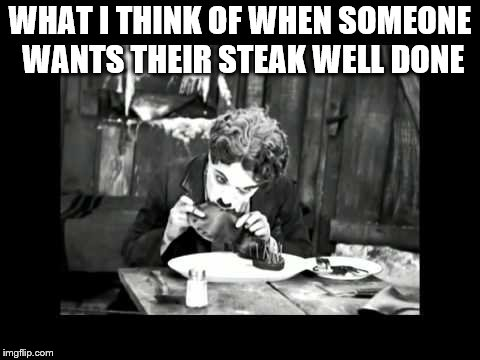 Well done steak | WHAT I THINK OF WHEN SOMEONE WANTS THEIR STEAK WELL DONE | image tagged in charlie chaplin,gold rush,eating shoe,steak,well done,funny | made w/ Imgflip meme maker