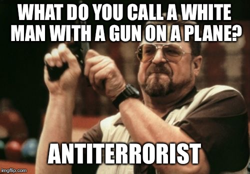 Am I The Only One Around Here Meme | WHAT DO YOU CALL A WHITE MAN WITH A GUN ON A PLANE? ANTITERRORIST | image tagged in memes,am i the only one around here | made w/ Imgflip meme maker