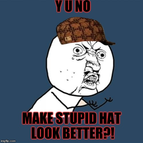 Y U NO Guy vs Stupid Hat | Y U NO MAKE STUPID HAT LOOK BETTER?! | image tagged in memes,y u no,stupid hat | made w/ Imgflip meme maker
