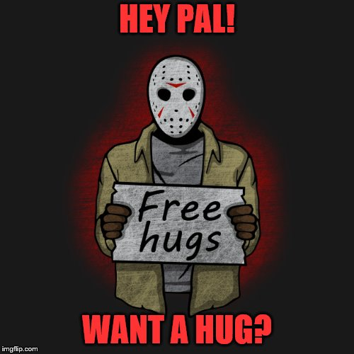 Do you trust me enough? | HEY PAL! WANT A HUG? | image tagged in jason voorhees,free hugs | made w/ Imgflip meme maker