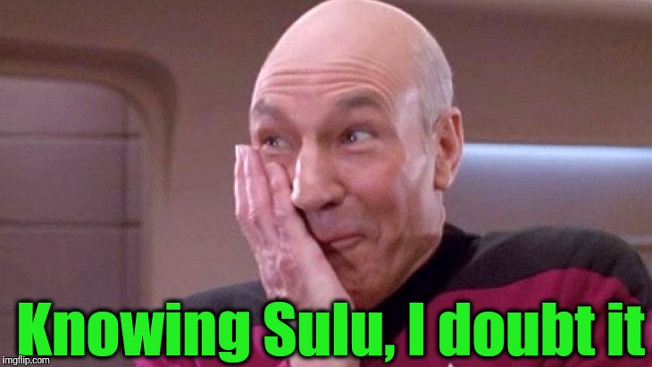 picard grin | Knowing Sulu, I doubt it | image tagged in picard grin | made w/ Imgflip meme maker