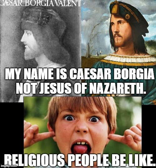 MY NAME IS CAESAR BORGIA NOT JESUS OF NAZARETH. RELIGIOUS PEOPLE BE LIKE. | image tagged in cesar not jesus | made w/ Imgflip meme maker