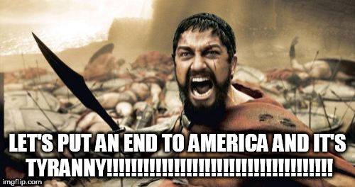 Sparta Leonidas | LET'S PUT AN END TO AMERICA AND IT'S TYRANNY!!!!!!!!!!!!!!!!!!!!!!!!!!!!!!!!!!!!! | image tagged in memes,sparta leonidas,anti america,anti-america,anti american,anti-american | made w/ Imgflip meme maker