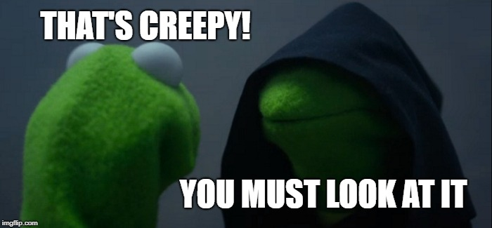 Evil Kermit Meme | THAT'S CREEPY! YOU MUST LOOK AT IT | image tagged in memes,evil kermit | made w/ Imgflip meme maker