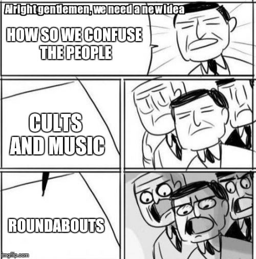 Alright Gentlemen We Need A New Idea | HOW SO WE CONFUSE THE PEOPLE CULTS AND MUSIC ROUNDABOUTS | image tagged in memes,alright gentlemen we need a new idea | made w/ Imgflip meme maker
