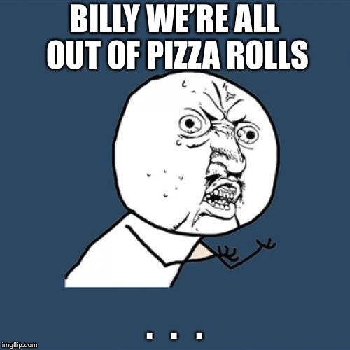 Y U No | BILLY WE'RE ALL OUT OF PIZZA ROLLS .   .   . | image tagged in memes,y u no | made w/ Imgflip meme maker