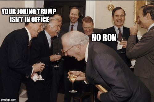 Laughing Men In Suits | YOUR JOKING TRUMP ISN'T IN OFFICE NO RON | image tagged in memes,laughing men in suits | made w/ Imgflip meme maker