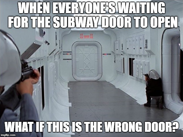 What if this is the wrong door? | WHEN EVERYONE'S WAITING FOR THE SUBWAY DOOR TO OPEN WHAT IF THIS IS THE WRONG DOOR? | image tagged in star wars,subway,wrong,door,what if | made w/ Imgflip meme maker