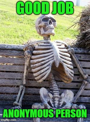 Waiting Skeleton Meme | GOOD JOB ANONYMOUS PERSON | image tagged in memes,waiting skeleton | made w/ Imgflip meme maker