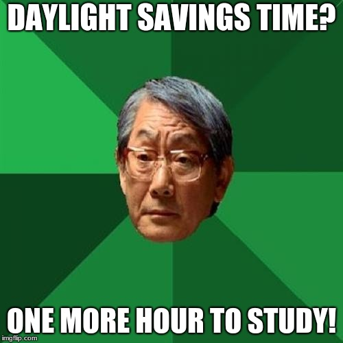 High Expectations Asian Father Meme | DAYLIGHT SAVINGS TIME? ONE MORE HOUR TO STUDY! | image tagged in memes,high expectations asian father | made w/ Imgflip meme maker