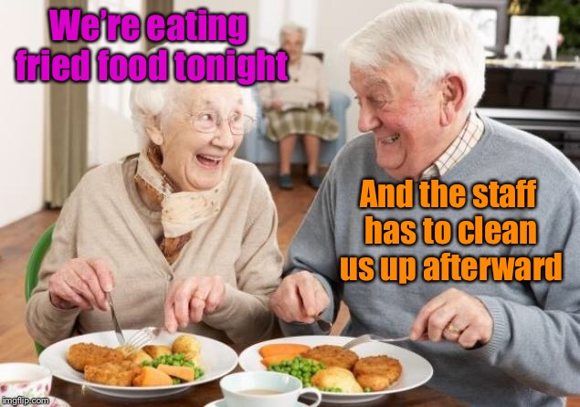 Old World Problems | We're eating fried food tonight And the staff has to clean us up afterward | image tagged in memes,old couple eating,nursing home,fried food,clean up,funny memes | made w/ Imgflip meme maker