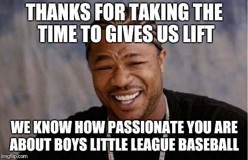 Yo Dawg Heard You Meme | THANKS FOR TAKING THE TIME TO GIVES US LIFT WE KNOW HOW PASSIONATE YOU ARE ABOUT BOYS LITTLE LEAGUE BASEBALL | image tagged in memes,yo dawg heard you | made w/ Imgflip meme maker