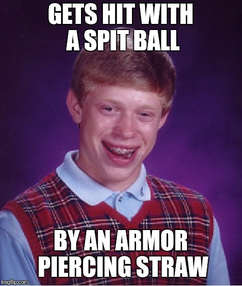 Bad Luck Brian Meme | GETS HIT WITH A SPIT BALL BY AN ARMOR PIERCING STRAW | image tagged in memes,bad luck brian | made w/ Imgflip meme maker