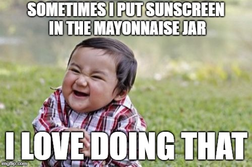 Evil Toddler | SOMETIMES I PUT SUNSCREEN IN THE MAYONNAISE JAR I LOVE DOING THAT | image tagged in memes,evil toddler | made w/ Imgflip meme maker
