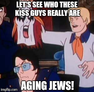 A Sad Day In The KISS Nation | LET'S SEE WHO THESE KISS GUYS REALLY ARE AGING JEWS! | image tagged in scooby doo villian,kiss,no make up | made w/ Imgflip meme maker