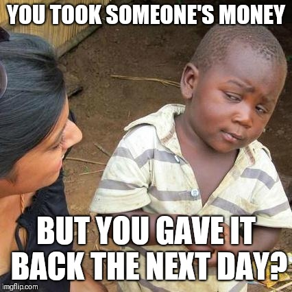 Third World Skeptical Kid Meme | YOU TOOK SOMEONE'S MONEY BUT YOU GAVE IT BACK THE NEXT DAY? | image tagged in memes,third world skeptical kid | made w/ Imgflip meme maker