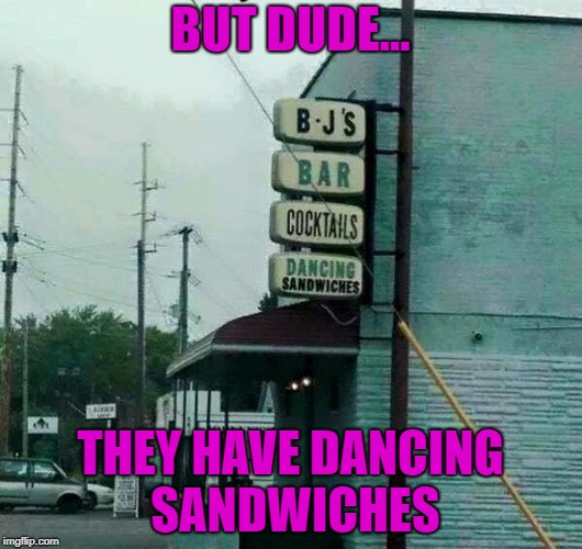 Get in mah belly!!! | BUT DUDE... THEY HAVE DANCING SANDWICHES | image tagged in dancing sandwiches,memes,funny signs,funny,bars,signs | made w/ Imgflip meme maker