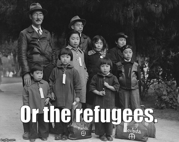 tagged for internment | Or the refugees. | image tagged in tagged for internment | made w/ Imgflip meme maker