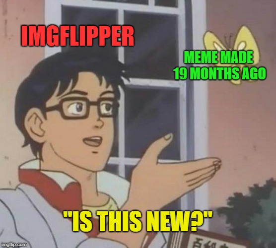 "Is This A Pigeon Meme | IMGFLIPPER MEME MADE 19 MONTHS AGO ""IS THIS NEW?"" 