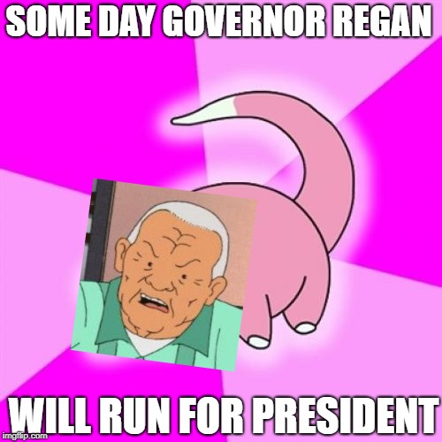 Slowpoke | SOME DAY GOVERNOR REGAN WILL RUN FOR PRESIDENT | image tagged in memes,slowpoke,cotton hill | made w/ Imgflip meme maker