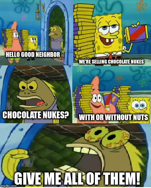 Spongebob's Chocolate Nukes | HELLO GOOD NEIGHBOR WE'RE SELLING CHOCOLATE NUKES CHOCOLATE NUKES? WITH OR WITHOUT NUTS GIVE ME ALL OF THEM! | image tagged in memes,chocolate spongebob | made w/ Imgflip meme maker