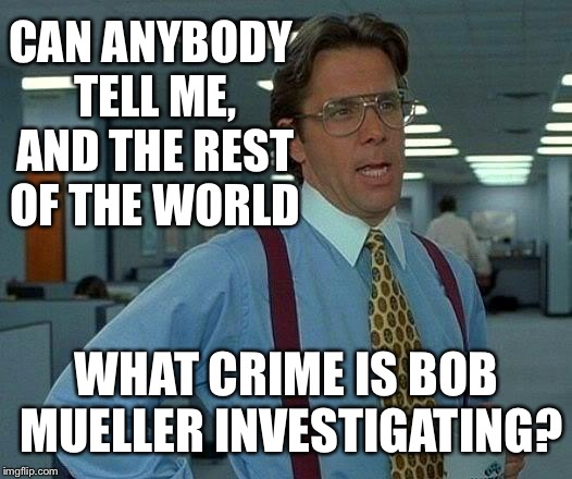You can't have an investigation about nothing and there is no statute on collusion  | CAN ANYBODY TELL ME, AND THE REST OF THE WORLD WHAT CRIME IS BOB MUELLER INVESTIGATING? | image tagged in memes,that would be great,real questions,meme on the russia witch hunt,trump lives matter,thanks | made w/ Imgflip meme maker