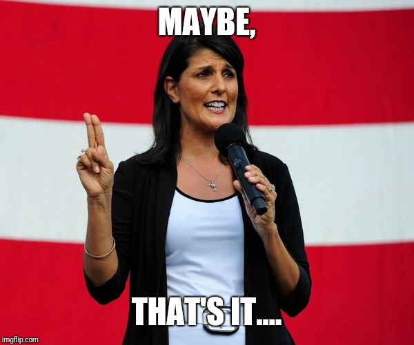 Nikki Haley | MAYBE, THAT'S IT.... | image tagged in nikki haley | made w/ Imgflip meme maker