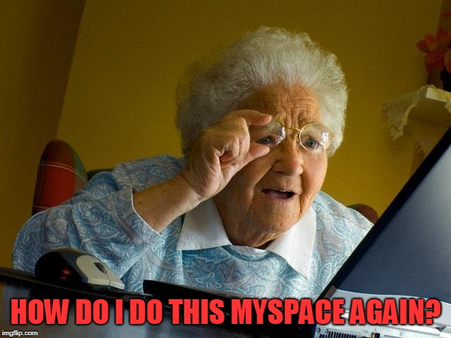 Grandma Finds The Internet Meme | HOW DO I DO THIS MYSPACE AGAIN? | image tagged in memes,grandma finds the internet | made w/ Imgflip meme maker