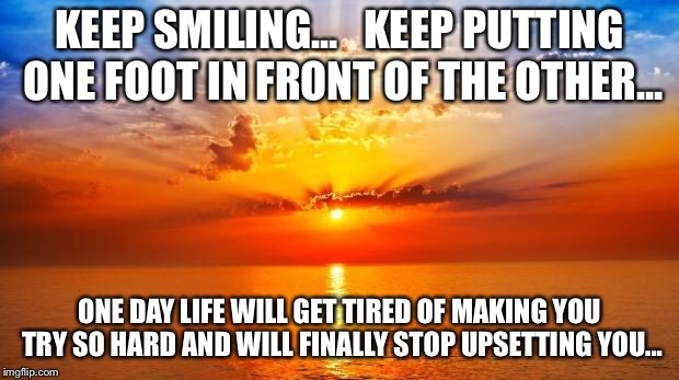 sunrise | KEEP SMILING...   KEEP PUTTING ONE FOOT IN FRONT OF THE OTHER... ONE DAY LIFE WILL GET TIRED OF MAKING YOU TRY SO HARD AND WILL FINALLY STOP | image tagged in sunrise | made w/ Imgflip meme maker