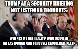 Trump not listening | TRUMP AT A SECURITY BRIEFING NOT LISTENING THOUGHTS: WHEN IS MY NEXT RALLY?  WHO INSULTED ME LAST?WHAT CAN I GROSSLY EXAGGERATE NEXT? | image tagged in trump not listening | made w/ Imgflip meme maker