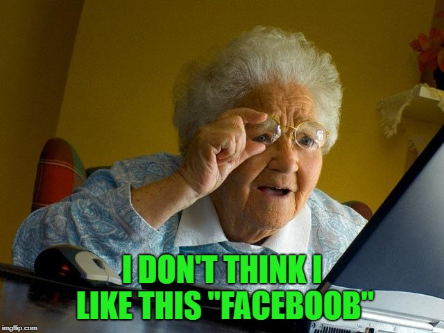 "Grandma Finds The Internet Meme | I DON'T THINK I LIKE THIS ""FACEBOOB"" 