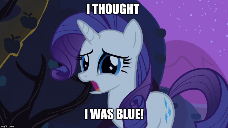 MLP Rarity Disapointed | I THOUGHT I WAS BLUE! | image tagged in mlp rarity disapointed | made w/ Imgflip meme maker
