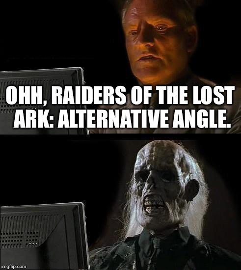 Director's Cut, Why? | OHH, RAIDERS OF THE LOST ARK: ALTERNATIVE ANGLE. | image tagged in memes,ill just wait here,indiana jones,movies,movie,ark of the covenant | made w/ Imgflip meme maker