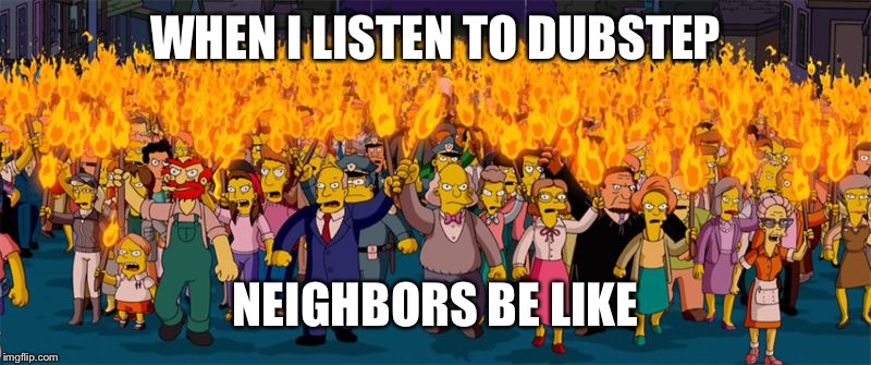 Listening to Dubstep  | WHEN I LISTEN TO DUBSTEP NEIGHBORS BE LIKE | image tagged in memes,dubstep,neighbors,simpsons | made w/ Imgflip meme maker