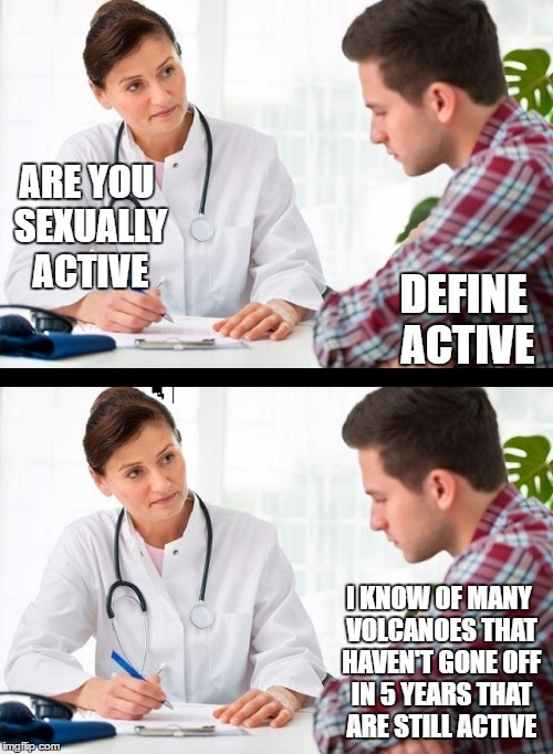 doctor and patient | DEFINE ACTIVE I KNOW OF MANY VOLCANOES THAT HAVEN'T GONE OFF IN 5 YEARS THAT ARE STILL ACTIVE ARE YOU SEXUALLY ACTIVE | image tagged in doctor and patient,random | made w/ Imgflip meme maker