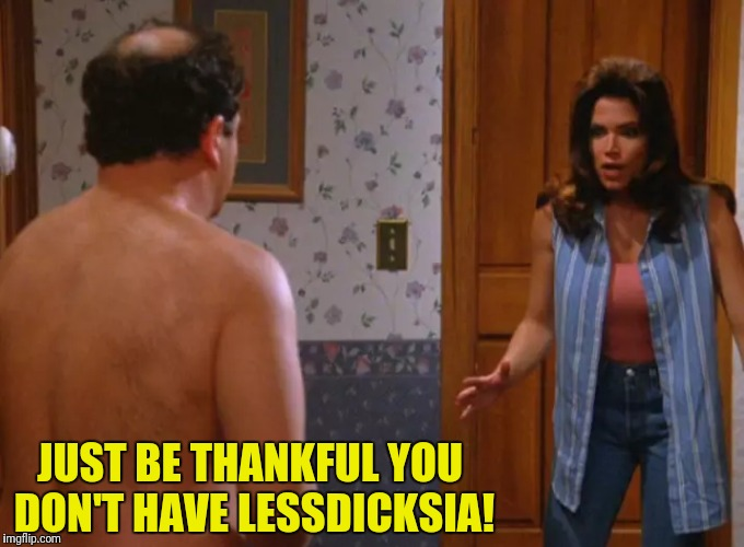 JUST BE THANKFUL YOU DON'T HAVE LESSDICKSIA! | made w/ Imgflip meme maker