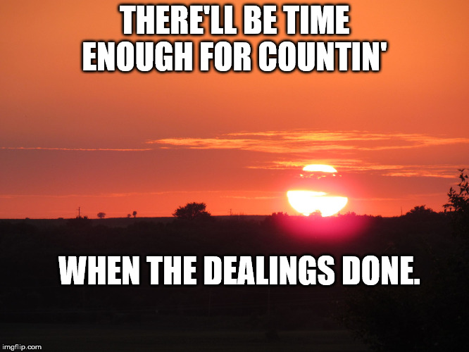 redsunset | THERE'LL BE TIME ENOUGH FOR COUNTIN' WHEN THE DEALINGS DONE. | image tagged in redsunset | made w/ Imgflip meme maker