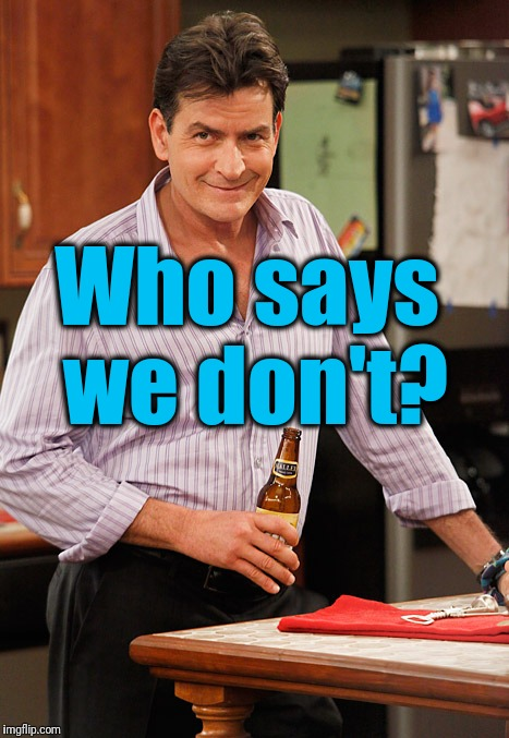 drunk | Who says we don't? | image tagged in drunk | made w/ Imgflip meme maker