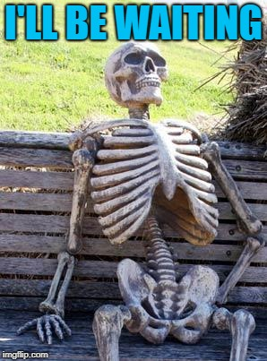 Waiting Skeleton Meme | I'LL BE WAITING | image tagged in memes,waiting skeleton | made w/ Imgflip meme maker