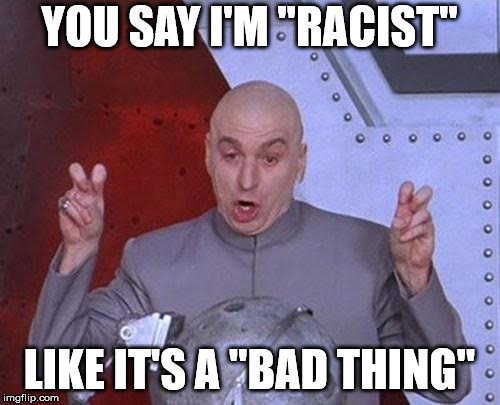"Dr Evil Laser Meme | YOU SAY I'M ""RACIST"" LIKE IT'S A ""BAD THING"" 