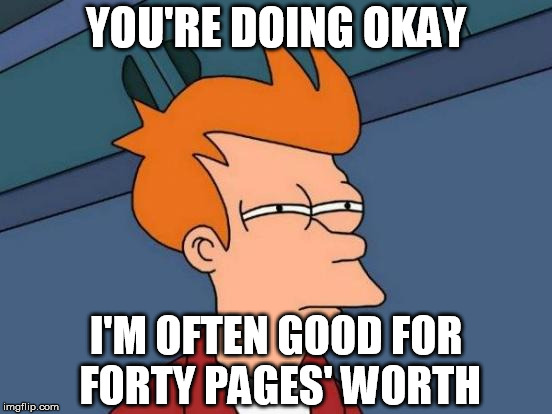 Futurama Fry Meme | YOU'RE DOING OKAY I'M OFTEN GOOD FOR FORTY PAGES' WORTH | image tagged in memes,futurama fry | made w/ Imgflip meme maker