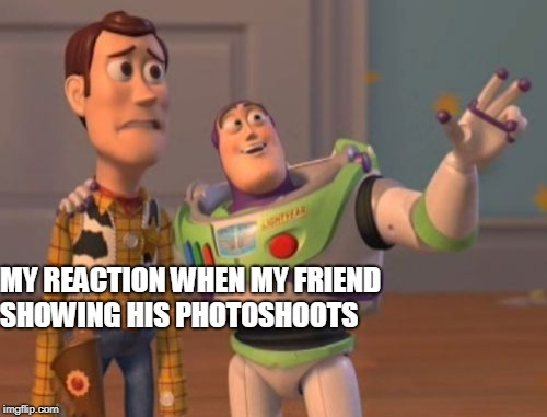 X, X Everywhere Meme | MY REACTION WHEN MY FRIEND SHOWING HIS PHOTOSHOOTS | image tagged in memes,x x everywhere | made w/ Imgflip meme maker