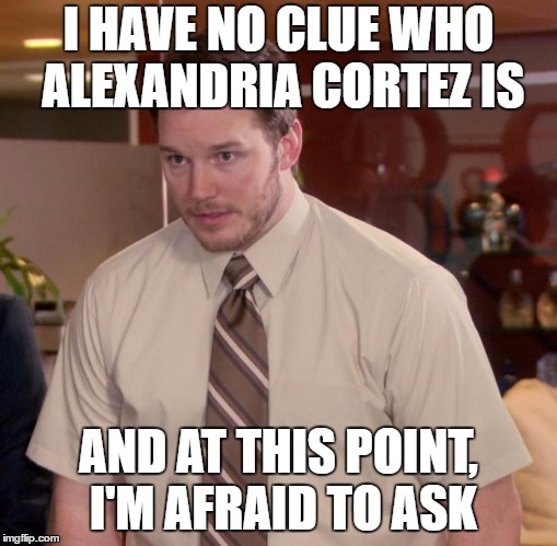 Afraid To Ask Andy | I HAVE NO CLUE WHO ALEXANDRIA CORTEZ IS AND AT THIS POINT, I'M AFRAID TO ASK | image tagged in memes,afraid to ask andy | made w/ Imgflip meme maker