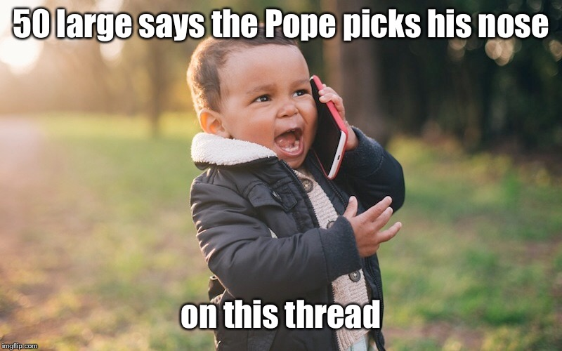 50 large says the Pope picks his nose on this thread | made w/ Imgflip meme maker