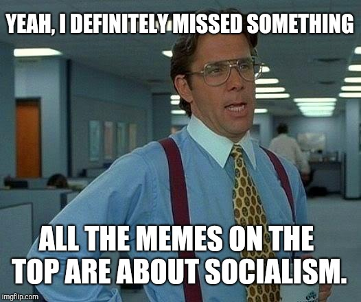 Please Explain! | YEAH, I DEFINITELY MISSED SOMETHING ALL THE MEMES ON THE TOP ARE ABOUT SOCIALISM. | image tagged in memes,that would be great,please explain,memes about memes,socialism | made w/ Imgflip meme maker