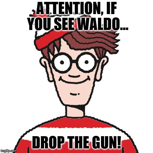 Where's Waldo | ATTENTION, IF YOU SEE WALDO... DROP THE GUN! | image tagged in where's waldo | made w/ Imgflip meme maker