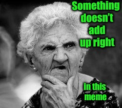 confused old lady | Something doesn't add up right in this meme | image tagged in confused old lady | made w/ Imgflip meme maker
