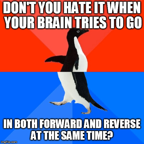 Socially Awesome Awkward Penguin Meme | DON'T YOU HATE IT WHEN YOUR BRAIN TRIES TO GO IN BOTH FORWARD AND REVERSE AT THE SAME TIME? | image tagged in memes,socially awesome awkward penguin | made w/ Imgflip meme maker