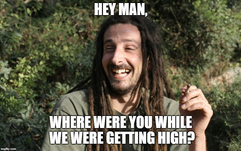 HEY MAN, WHERE WERE YOU WHILE WE WERE GETTING HIGH? | made w/ Imgflip meme maker