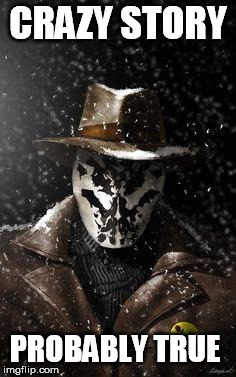Rorschach | CRAZY STORY PROBABLY TRUE | image tagged in rorschach | made w/ Imgflip meme maker